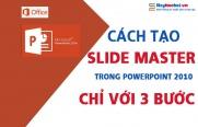 Cách tạo Slide Master trong Powerpoint 2010 chỉ với 3 bước
